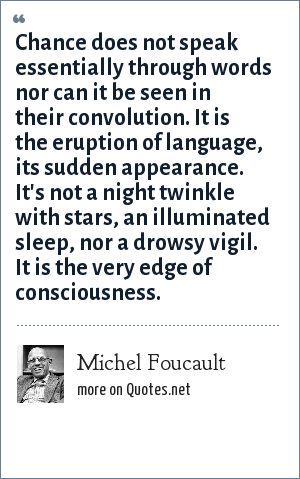 Michel Foucault: Chance does not speak essentially through words nor can it be seen in their convolution. It is the eruption of language, its sudden appearance. It's not a night twinkle with stars, an illuminated sleep, nor a drowsy vigil. It is the very edge of consciousness.