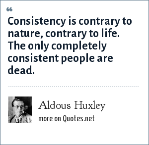 Aldous Huxley: Consistency is contrary to nature, contrary to life. The only completely consistent people are dead.