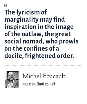 Michel Foucault: The lyricism of marginality may find inspiration in the image of the outlaw, the great social nomad, who prowls on the confines of a docile, frightened order.