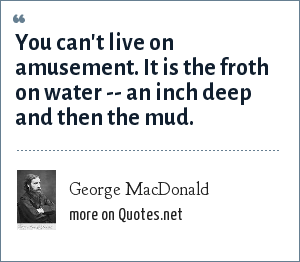 George MacDonald: You can't live on amusement. It is the froth on water -- an inch deep and then the mud.