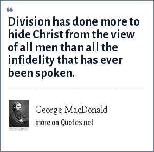George MacDonald: Division has done more to hide Christ from the view of all men than all the infidelity that has ever been spoken.