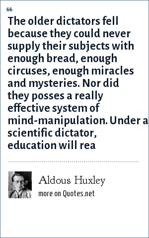 Aldous Huxley: The older dictators fell because they could never supply their subjects with enough bread, enough circuses, enough miracles and mysteries. Nor did they posses a really effective system of mind-manipulation. Under a scientific dictator, education will rea