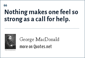 George MacDonald: Nothing makes one feel so strong as a call for help.