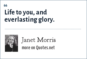 Janet Morris: Life to you, and everlasting glory.