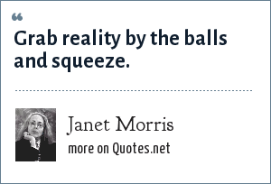Janet Morris: Grab reality by the balls and squeeze.