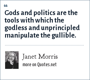 Janet Morris: Gods and politics are the tools with which the godless and unprincipled  manipulate the gullible.