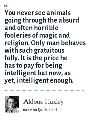 Aldous Huxley: You never see animals going through the absurd and often horrible fooleries of magic and religion. Only man behaves with such gratuitous folly. It is the price he has to pay for being intelligent but now, as yet, intelligent enough.
