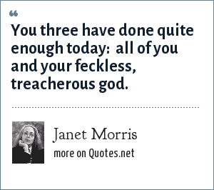 Janet Morris: You three have done quite enough today:  all of you and your feckless, treacherous god.