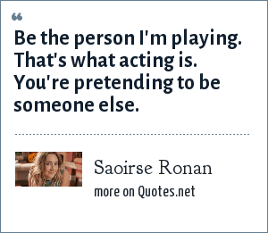 Saoirse Ronan: Be the person I'm playing. That's what acting is. You're pretending to be someone else.