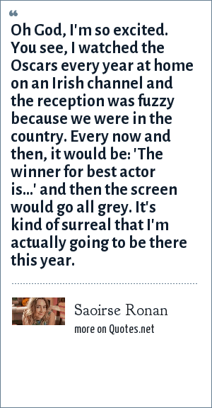 Saoirse Ronan: Oh God, I'm so excited. You see, I watched the Oscars every year at home on an Irish channel and the reception was fuzzy because we were in the country. Every now and then, it would be: 'The winner for best actor is…' and then the screen would go all grey. It's kind of surreal that I'm actually going to be there this year.