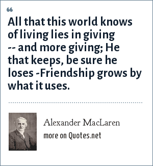 Alexander MacLaren: All that this world knows of living lies in giving -- and more giving; He that keeps, be sure he loses -Friendship grows by what it uses.
