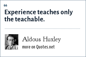 Aldous Huxley: Experience teaches only the teachable.