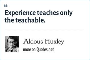 Aldous Huxley: Experience teaches only the teachable.