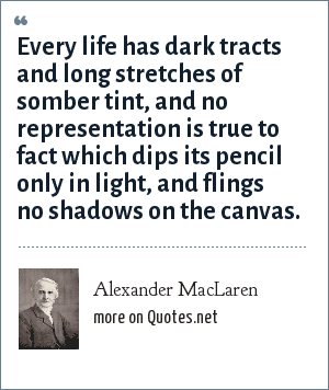 Alexander MacLaren: Every life has dark tracts and long stretches of somber tint, and no representation is true to fact which dips its pencil only in light, and flings no shadows on the canvas.