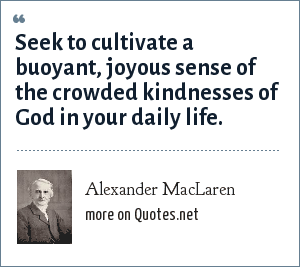 Alexander MacLaren: Seek to cultivate a buoyant, joyous sense of the crowded kindnesses of God in your daily life.