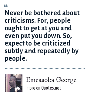 Emeasoba George: Never be bothered about  criticisms. For, people ought to get at you and even put you down. So, expect to be criticized subtly and repeatedly by people.