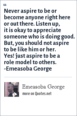 Emeasoba George: Never aspire to be or become anyone right here or out there. Listen up, it's good to appreciate someone else. But, never aspire to be like him or her. Just aspire to be a  model to others.