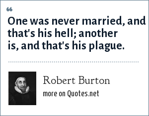 Robert Burton: One was never married, and that's his hell; another is, and that's his plague.