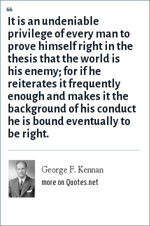 George F. Kennan: It is an undeniable privilege of every man to prove himself right in the thesis that the world is his enemy; for if he reiterates it frequently enough and makes it the background of his conduct he is bound eventually to be right.