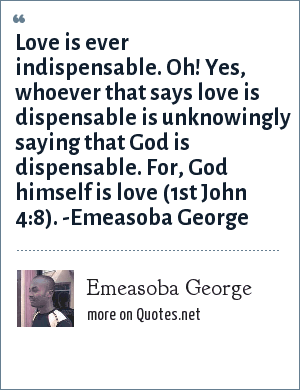 Emeasoba George: Love is ever indispensable. Oh! Yes, whoever that says love is dispensable is unknowingly saying that God is dispensable. For, God himself is love (1st John 4:8). -Emeasoba George