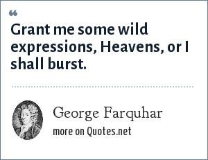 George Farquhar: Grant me some wild expressions, Heavens, or I shall burst.