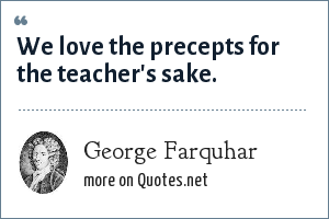 George Farquhar: We love the precepts for the teacher's sake.