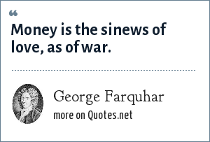 George Farquhar: Money is the sinews of love, as of war.