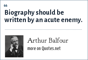 Arthur Balfour: Biography should be written by an acute enemy.