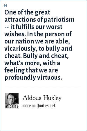 Aldous Huxley: One of the great attractions of patriotism -- it fulfills our worst wishes. In the person of our nation we are able, vicariously, to bully and cheat. Bully and cheat, what's more, with a feeling that we are profoundly virtuous.