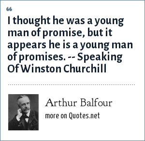 Arthur Balfour: I thought he was a young man of promise, but it appears he is a young man of promises. -- Speaking Of Winston Churchill