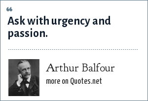 Arthur Balfour: Ask with urgency and passion.