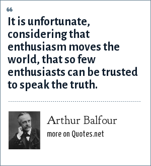 Arthur Balfour: It is unfortunate, considering that enthusiasm moves the world, that so few enthusiasts can be trusted to speak the truth.