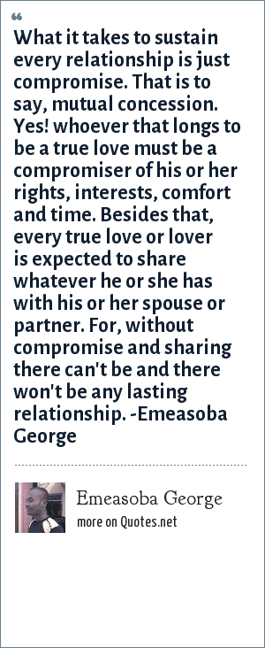 Emeasoba George: What it takes to sustain every relationship is just compromise i.e. mutual concession. Yes! whoever that longs to be a true love must be a compromiser of his or her right/interest/comfort/time and stuffs like that. Besides that, every true love or lover is expected to share whatever he or she has with his/her spouse or partner. For, without compromise and sharing there can't/won't be any lasting relationship.