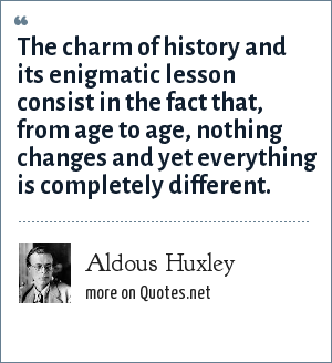 Aldous Huxley: The charm of history and its enigmatic lesson consist in the fact that, from age to age, nothing changes and yet everything is completely different.
