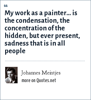 Johannes Meintjes: My work as a painter… is the condensation, the concentration of the hidden, but ever present, sadness that is in all people