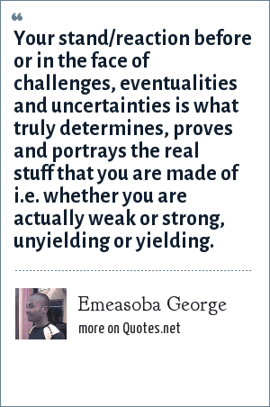 Emeasoba George: Your stand/reaction before or in the face of challenges, eventualities and uncertainties is what truly determines, proves  and portrays the real stuff that you are made of i.e. whether you are actually weak or strong, unyielding or yielding.