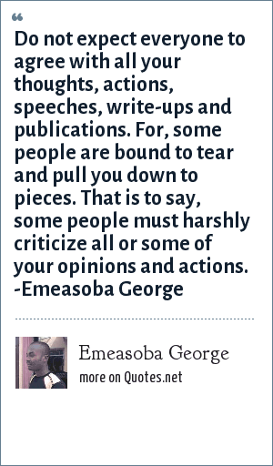 Emeasoba George: Don't expect everyone to agree with all your thoughts, actions, speeches, write-ups and publications. For, some people are bound to tear or pull you to pieces i.e. some people must harshly criticize all or some of your opinions and actions.
