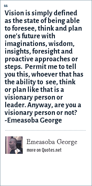Emeasoba George: Vision is simply, a state of being able to forsee, think and plan one's future with imaginations, wisdom, insights, foresight and proactive approaches or steps. Permit me to tell you this, whoever that has an ability to  see/think/plan like that, is a visionary person/leader. Anyway, are you a visionary person/leader or not?