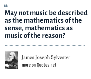 James Joseph Sylvester: May not music be described as the mathematics of the sense, mathematics as music of the reason?