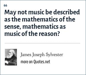James Joseph Sylvester: May not music be described as the mathematics of the sense, mathematics as music of the reason?