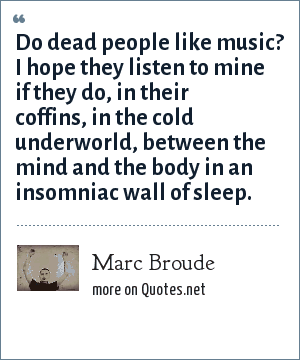 Marc Broude: Do dead people like music? I hope they listen to mine if they do, in their coffins, in the cold underworld, between the mind and the body in an insomniac wall of sleep.