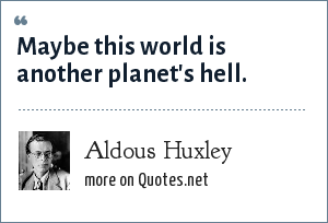 Aldous Huxley: Maybe this world is another planet's hell.