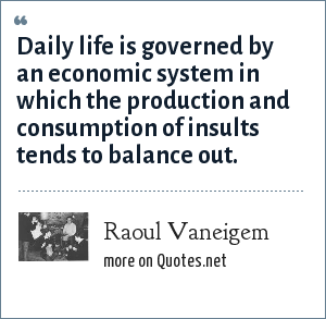Raoul Vaneigem: Daily life is governed by an economic system in which the production and consumption of insults tends to balance out.