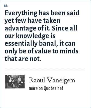 Raoul Vaneigem: Everything has been said yet few have taken advantage of it. Since all our knowledge is essentially banal, it can only be of value to minds that are not.