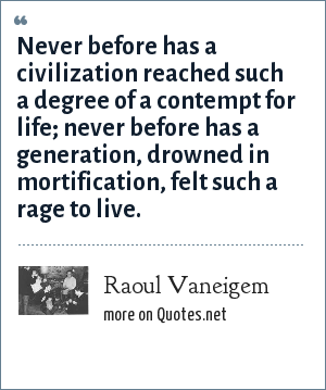 Raoul Vaneigem: Never before has a civilization reached such a degree of a contempt for life; never before has a generation, drowned in mortification, felt such a rage to live.