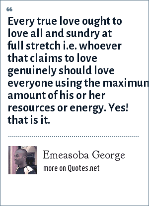 Emeasoba George: Every true love ought to love all and sundry at full stretch i.e. whoever that claims to love genuinely should love everyone using the maximum amount of his or her resources or energy. Yes! that is it.