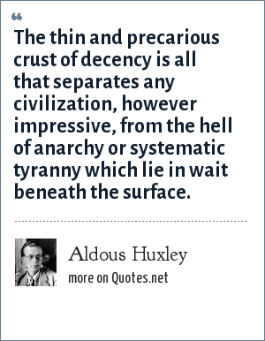 Aldous Huxley: The thin and precarious crust of decency is all that separates any civilization, however impressive, from the hell of anarchy or systematic tyranny which lie in wait beneath the surface.