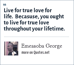 Emeasoba George: Live for true love for life.  Becasuse, you ought to live for true love throughout your lifetime.
