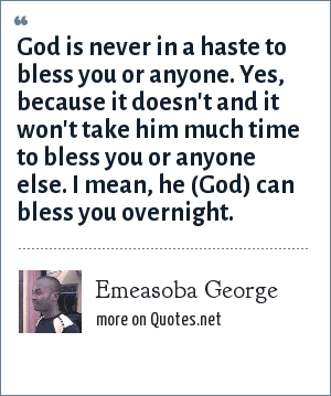 Emeasoba George: God is never in a haste to bless you or anyone. Yes, because it doesn't and it won't take him much time to bless you or anyone else. I mean, he (God) can bless you overnight.