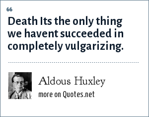 Aldous Huxley: Death Its the only thing we havent succeeded in completely vulgarizing.
